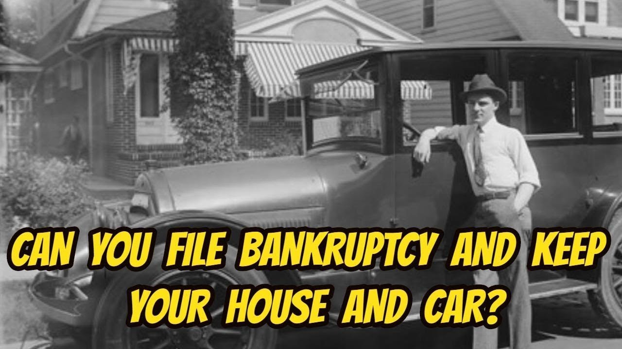 CAN YOU FILE BANKRUPTCY AND KEEP YOUR CAR AND HOUSE